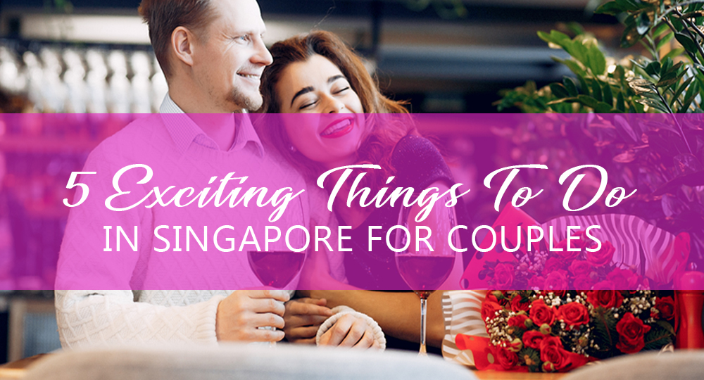 5 Exciting Things To Do in Singapore For Couples